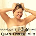 Organizzare il matrimonio: quanti problemi!