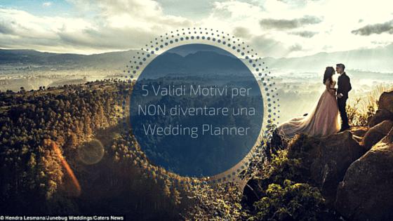 5 Validi Motivi perNON diventare una Wedding Planner