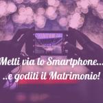 Metti via quello Smartphone e goditi il Matrimonio!
