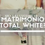 Sicura di volere un Matrimonio Total White?
