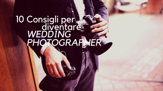 10 Consigli per diventare fotografo di matrimoni