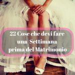 22 Cose che devi fare una settimana prima del Matrimonio