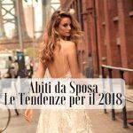 Le Tendenze Moda per gli Abiti da Sposa 2018
