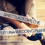 Smettila di dire di essere una Wedding Planner!
