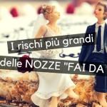 I rischi più grandi per chi vuole organizzare le nozze fai da te